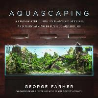 Aquascaping: A Step-by-Step Guide to Planting, Styling, and Maintaining Beautiful Aquariums (Hardback)