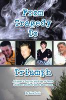 From Tragedy to Triumph: A Father's Story of the Loss of Three Children and the Faith to Overcome (Paperback)