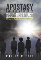 Apostasy Can Lead a Nation to Self-Destruct: Will America Mend Its Ways and Return to God? (Hardback)