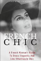 French Chic: A French Woman's Guide To Dress Elegantly And Live Effortlessly Chic (Paperback)