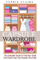 Capsule Wardrobe: The Complete Guide To Find Your Style And Create Your Own Capsule Wardrobe (Paperback)