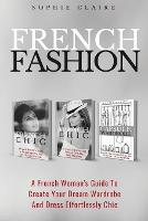 French Fashion: A French Woman's Guide To Create Your Dream Wardrobe And Dress Effortlessly Chic (Paperback)