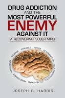 Drug Addiction and the Most Powerful Enemy Against It: A Recovering, Sober Mind (Paperback)
