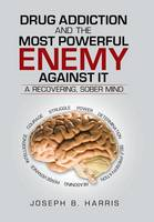 Drug Addiction and the Most Powerful Enemy Against It: A Recovering, Sober Mind (Hardback)