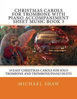 Christmas Carols For Trombone With Piano Accompaniment Sheet Music Book 3: 10 Easy Christmas Carols For Solo Trombone And Trombone/Piano Duets (Paperback)