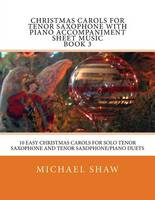 Christmas Carols For Tenor Saxophone With Piano Accompaniment Sheet Music Book 3: 10 Easy Christmas Carols For Solo Tenor Saxophone And Tenor Saxophone/Piano Duets (Paperback)