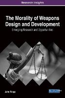 The Morality of Weapons Design and Development: Emerging Research and Opportunities (Hardback)