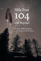 Mile Post 104 and Beyond: We Have Walked Together in the Shadow of the Rainbow (Hardback)