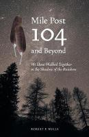 Mile Post 104 and Beyond: We Have Walked Together in the Shadow of the Rainbow (Paperback)