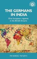 The Germans in India: Elite European Migrants in the British Empire - Studies in Imperialism (Hardback)