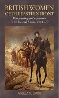 British Women of the Eastern Front: War, Writing and Experience in Serbia and Russia, 1914-20 (Paperback)