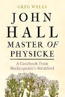 John Hall, Master of Physicke: A Casebook from Shakespeare's Stratford (Hardback)