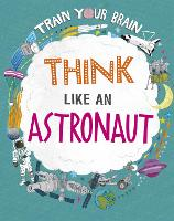 Train Your Brain: Think Like an Astronaut - Train Your Brain (Paperback)