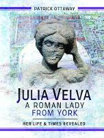Julia Velva, A Roman Lady from York: Her Life and Times Revealed (Hardback)