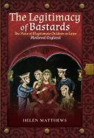 The Legitimacy of Bastards: The Place of Illegitimate Children in Later Medieval England (Hardback)