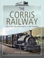 The Corris Railway: The Story of a Mid-Wales Slate Railway - Narrow Gauge Railways (Hardback)
