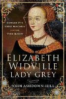 Elizabeth Widville, Lady Grey: Edward IV's Chief Mistress and the 'Pink Queen' (Hardback)