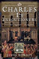Charles I's Executioners: Civil War, Regicide and the Republic (Hardback)
