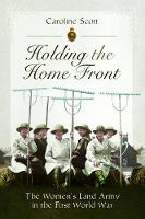 Holding the Home Front: The Women's Land Army in The First World War (Paperback)