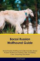 Borzoi Russian Wolfhound Guide Borzoi Russian Wolfhound Guide Includes: Borzoi Russian Wolfhound Training, Diet, Socializing, Care, Grooming, Breeding and More (Paperback)