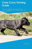 Cane Corso Training Guide Cane Corso Training Includes: Cane Corso Tricks, Socializing, Housetraining, Agility, Obedience, Behavioral Training and More (Paperback)