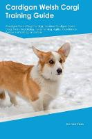 Cardigan Welsh Corgi Training Guide Cardigan Welsh Corgi Training Includes: Cardigan Welsh Corgi Tricks, Socializing, Housetraining, Agility, Obedience, Behavioral Training and More (Paperback)