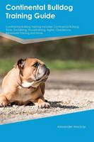 Continental Bulldog Training Guide Continental Bulldog Training Includes: Continental Bulldog Tricks, Socializing, Housetraining, Agility, Obedience, Behavioral Training and More (Paperback)