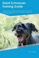 Giant Schnauzer Training Guide Giant Schnauzer Training Includes: Giant Schnauzer Tricks, Socializing, Housetraining, Agility, Obedience, Behavioral Training and More (Paperback)