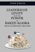 Leadership, Levity and the Power of Baked Alaska: Simple ways to lead people and build business (Paperback)