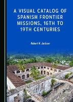 A Visual Catalog of Spanish Frontier Missions, 16th to 19th Centuries (Hardback)