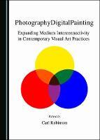 PhotographyDigitalPainting: Expanding Medium Interconnectivity in Contemporary Visual Art Practices (Hardback)