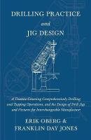 Drilling Practice and Jig Design - A Treatise Covering Comprehensively Drilling and Tapping Operations, and the Design of Drill Jigs and Fixtures for Interchangeable Manufacture (Paperback)