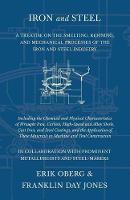 Iron and Steel - A Treatise on the Smelting, Refining, and Mechanical Processes of the Iron and Steel Industry, Including the Chemical and Physical Characteristics of Wrought Iron, Carbon, High-Speed and Alloy Steels, Cast Iron, and Steel Castings, and Th (Paperback)