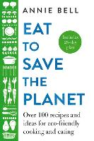 Eat to Save the Planet: Over 100 Recipes and Ideas for Eco-Friendly Cooking and Eating (Hardback)