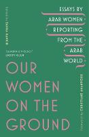 Our Women on the Ground: Arab Women Reporting from the Arab World (Paperback)
