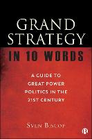 Grand Strategy in 10 Words: A Guide to Great Power Politics in the 21st Century (Hardback)