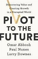 Pivot to the Future: Discovering Value and Creating Growth in a Disrupted World (Hardback)
