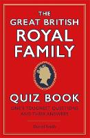 The Great British Royal Family Quiz Book: One's Toughest Questions and Their Answers (Hardback)