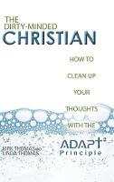 The Dirty-Minded Christian: How to Clean Up Your Thoughts with the Adapt2 Principle (Hardback)