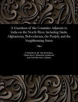 A Gazetteer of the Countries Adjacent to India on the North-West; Including Sinde, Afghanistan, Beloochistan, the Punjab, and the Neighbouring States (Paperback)