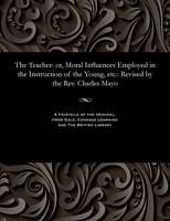 The Teacher: Or, Moral Influences Employed in the Instruction of the Young, Etc.: Revised by the Rev. Charles Mayo (Paperback)