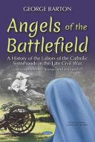 Angels of the Battlefield: A History of the Labors of the Catholic Sisterhoods in the Late Civil War (Hardback)