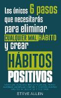 Los unicos 6 pasos que necesitaras para eliminar cualquier mal habito y crear habitos positivos: Como las personas mas exitosas del mundo eliminan malos habitos y adoptan nuevos habitos inteligentes (Paperback)