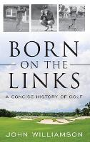 Born on the Links: A Concise History of Golf (Hardback)