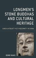 Longmen's Stone Buddhas and Cultural Heritage: When Antiquity Met Modernity in China - Asia/Pacific/Perspectives (Hardback)