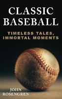 Classic Baseball: Timeless Tales, Immortal Moments (Hardback)