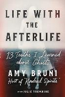 Life with the Afterlife: 13 Truths I Learned about Ghosts (Hardback)