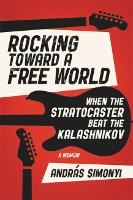 Rocking Toward a Free World: When the Stratocaster Beat the Kalashnikov (Hardback)
