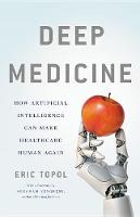 Deep Medicine: How Artificial Intelligence Can Make Healthcare Human Again (Hardback)
