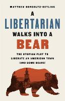 A Libertarian Walks Into a Bear: The Utopian Plot to Liberate an American Town (And Some Bears) (Hardback)